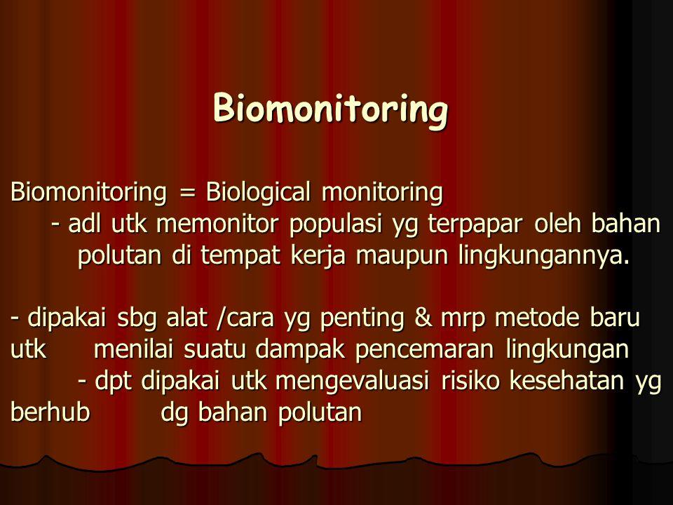 Biomonitoring Biomonitoring = Biological monitoring - adl utk memonitor populasi yg terpapar oleh bahan polutan di tempat kerja maupun lingkungannya.