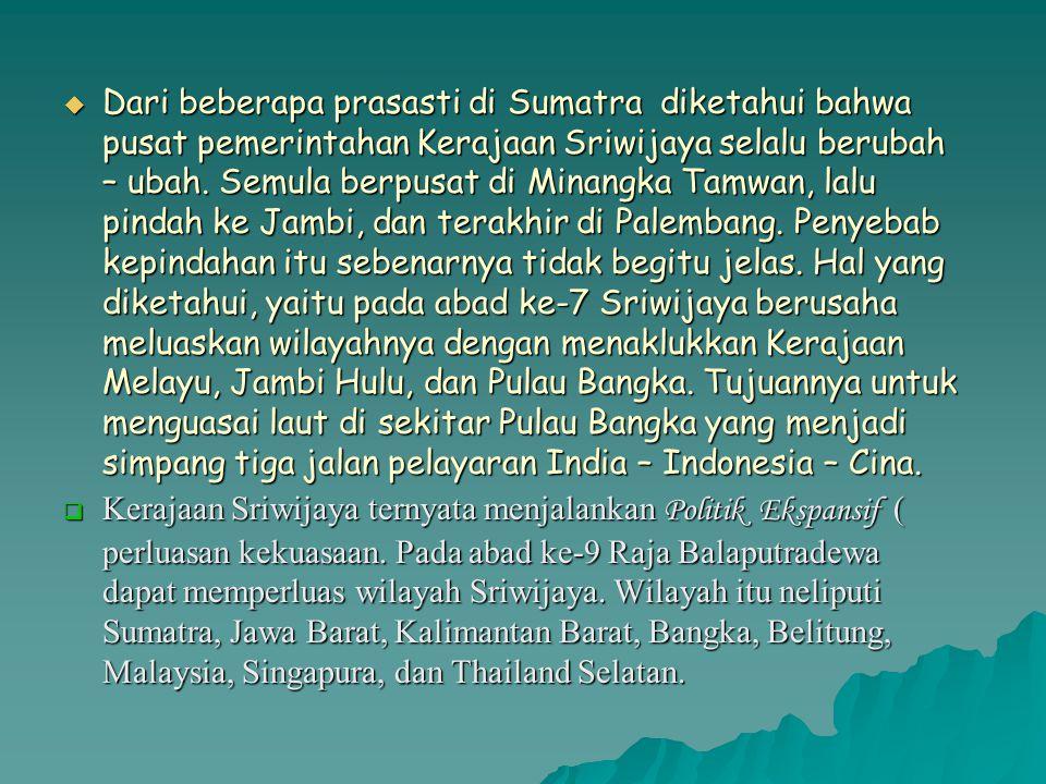 Dari beberapa prasasti di Sumatra diketahui bahwa pusat pemerintahan Kerajaan Sriwijaya selalu berubah – ubah. Semula berpusat di Minangka Tamwan, lalu pindah ke Jambi, dan terakhir di Palembang. Penyebab kepindahan itu sebenarnya tidak begitu jelas. Hal yang diketahui, yaitu pada abad ke-7 Sriwijaya berusaha meluaskan wilayahnya dengan menaklukkan Kerajaan Melayu, Jambi Hulu, dan Pulau Bangka. Tujuannya untuk menguasai laut di sekitar Pulau Bangka yang menjadi simpang tiga jalan pelayaran India – Indonesia – Cina.