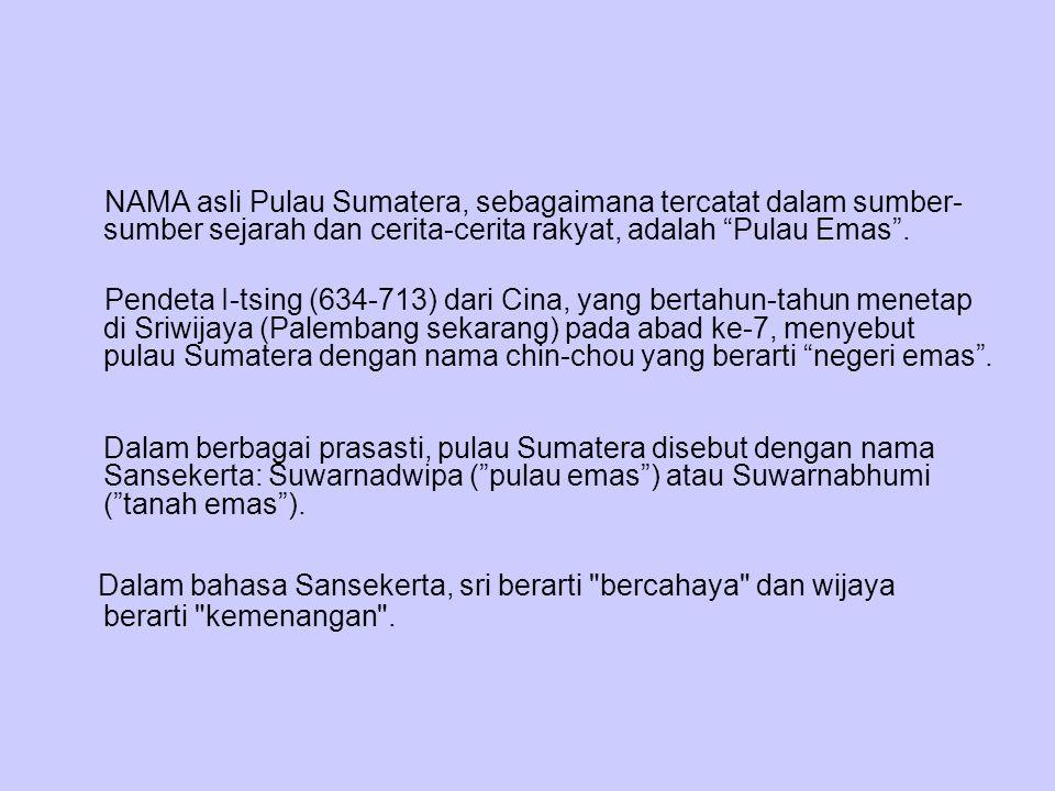 NAMA asli Pulau Sumatera, sebagaimana tercatat dalam sumber-sumber sejarah dan cerita-cerita rakyat, adalah Pulau Emas .