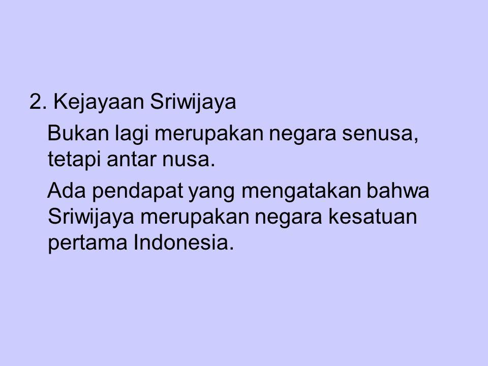 2. Kejayaan Sriwijaya Bukan lagi merupakan negara senusa, tetapi antar nusa.