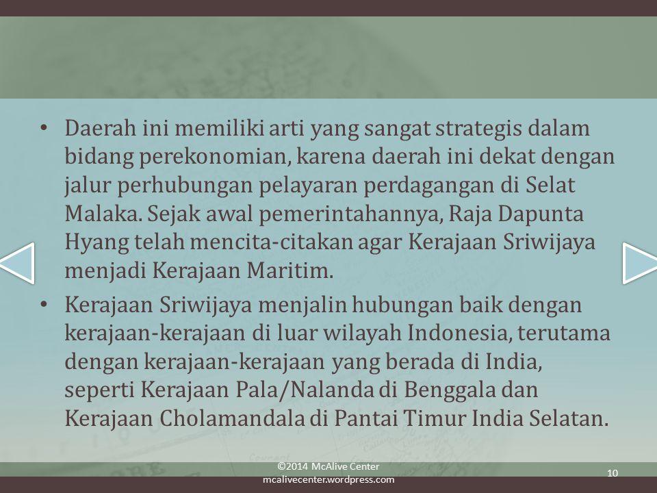 Daerah ini memiliki arti yang sangat strategis dalam bidang perekonomian, karena daerah ini dekat dengan jalur perhubungan pelayaran perdagangan di Selat Malaka. Sejak awal pemerintahannya, Raja Dapunta Hyang telah mencita-citakan agar Kerajaan Sriwijaya menjadi Kerajaan Maritim.
