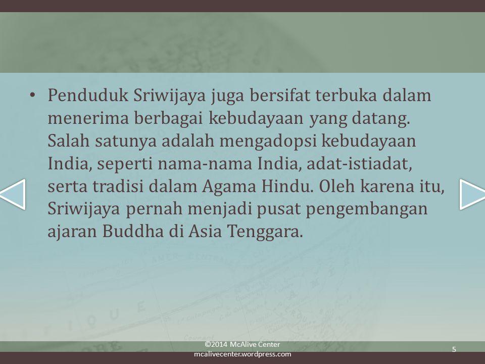 Penduduk Sriwijaya juga bersifat terbuka dalam menerima berbagai kebudayaan yang datang. Salah satunya adalah mengadopsi kebudayaan India, seperti nama-nama India, adat-istiadat, serta tradisi dalam Agama Hindu. Oleh karena itu, Sriwijaya pernah menjadi pusat pengembangan ajaran Buddha di Asia Tenggara.