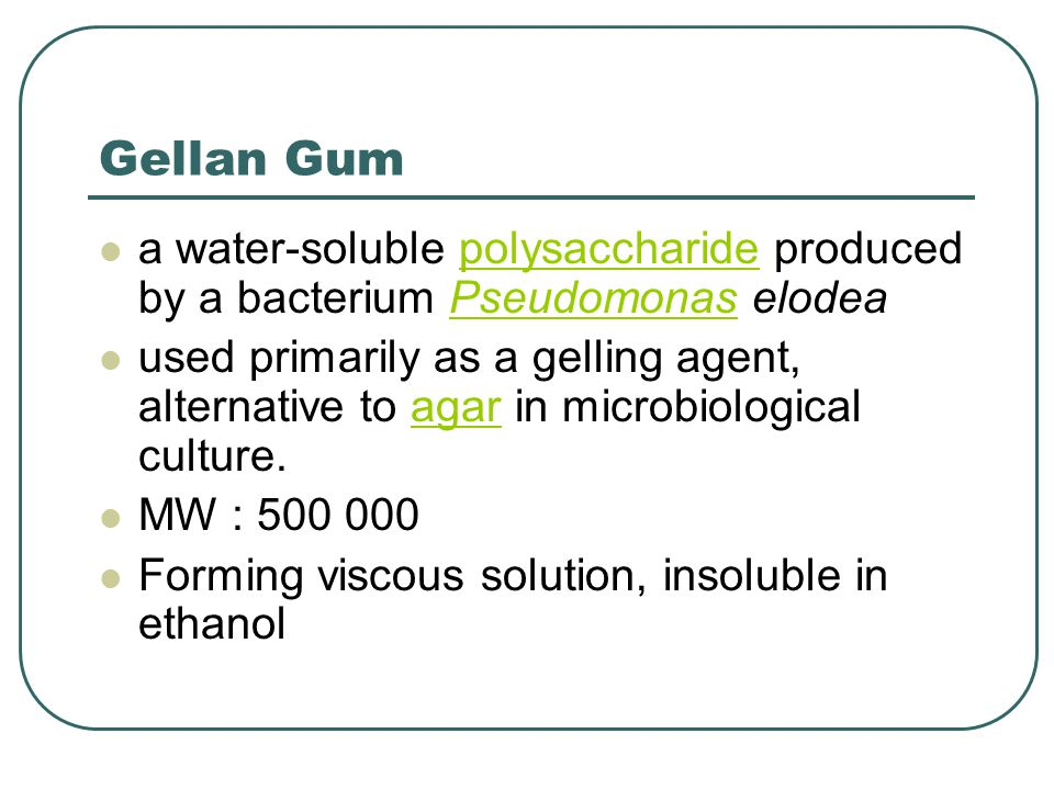 Gellan Gum a water-soluble polysaccharide produced by a bacterium Pseudomonas elodea.