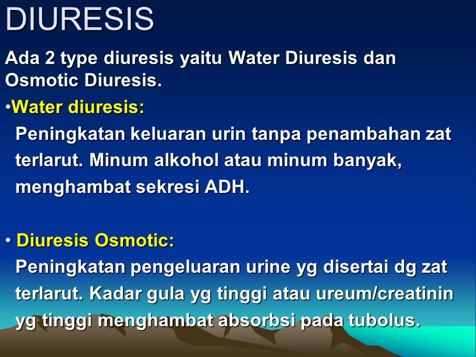 DIURESIS Ada 2 type diuresis yaitu Water Diuresis dan Osmotic Diuresis. Water diuresis: Peningkatan keluaran urin tanpa penambahan zat.