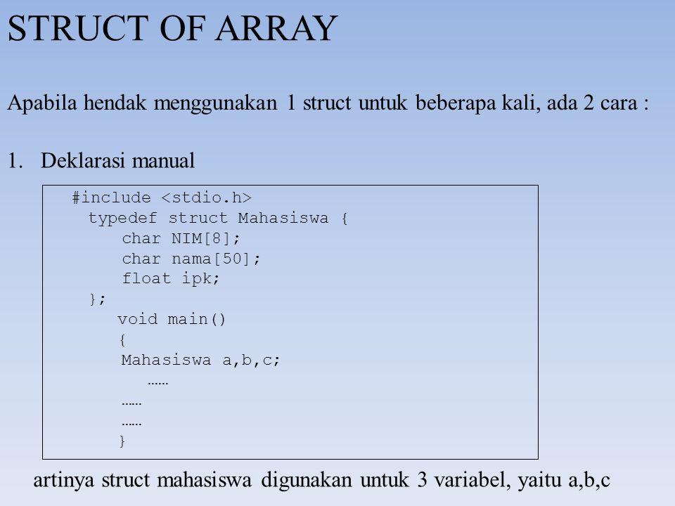 STRUCT OF ARRAY Apabila hendak menggunakan 1 struct untuk beberapa kali, ada 2 cara : Deklarasi manual.