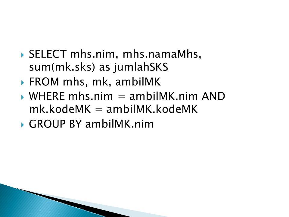 SELECT mhs.nim, mhs.namaMhs, sum(mk.sks) as jumlahSKS