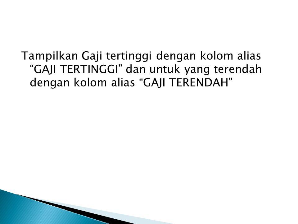 Tampilkan Gaji tertinggi dengan kolom alias GAJI TERTINGGI dan untuk yang terendah dengan kolom alias GAJI TERENDAH