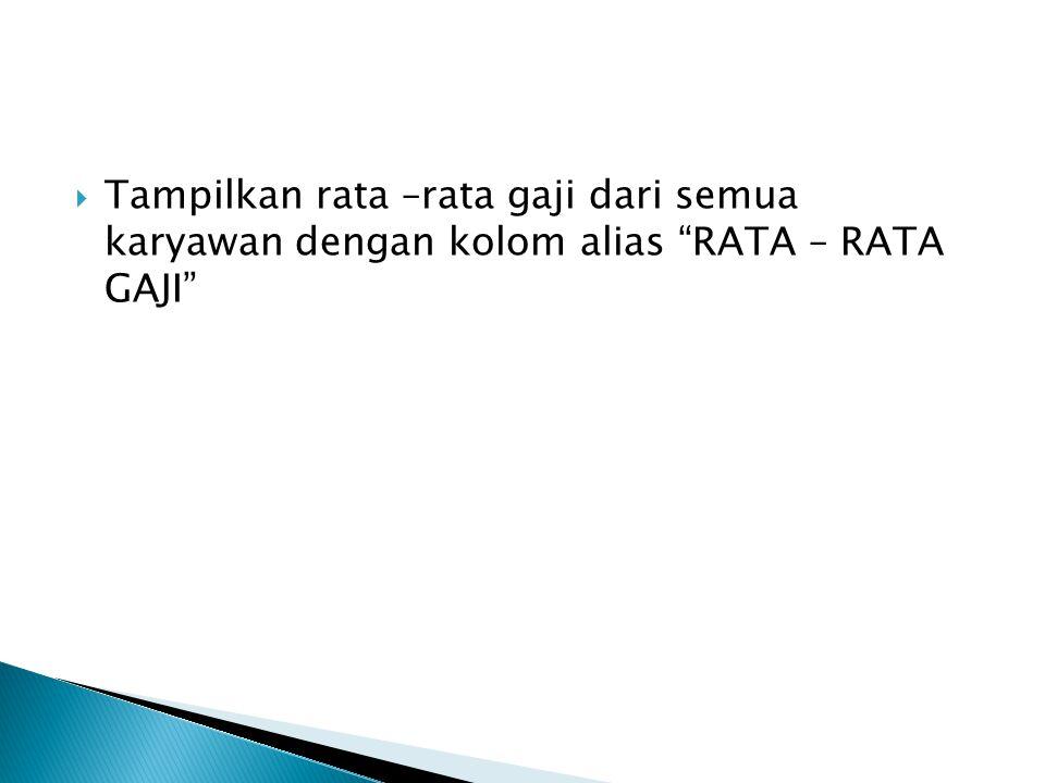 Tampilkan rata –rata gaji dari semua karyawan dengan kolom alias RATA – RATA GAJI