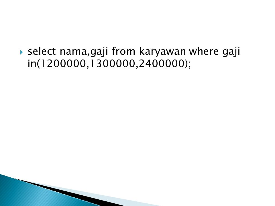 select nama,gaji from karyawan where gaji in(1200000,1300000,2400000);