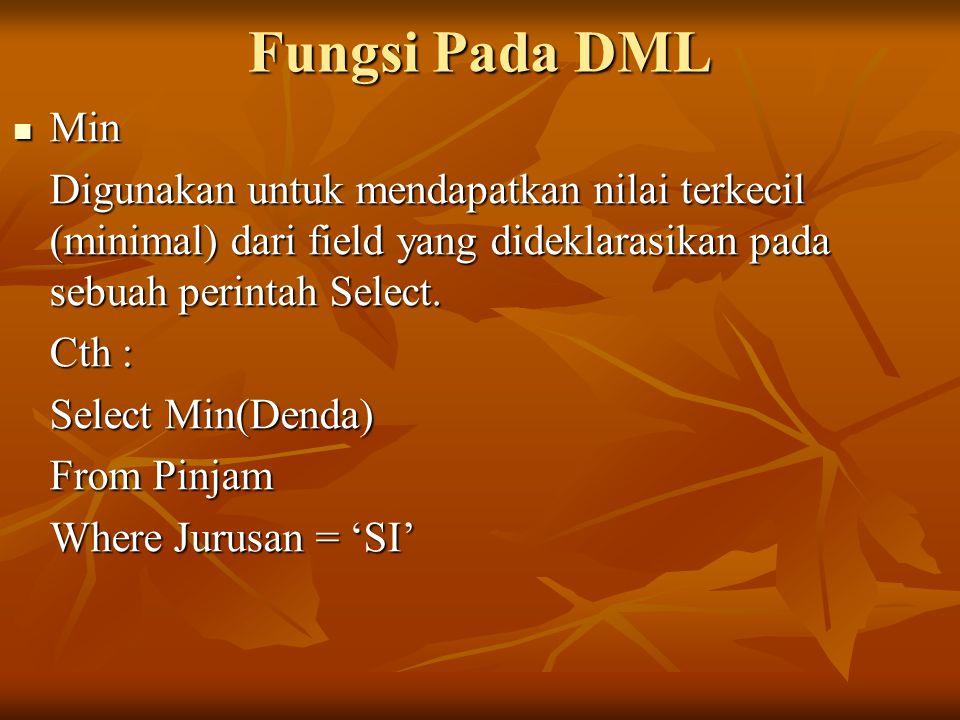 Fungsi Pada DML Min. Digunakan untuk mendapatkan nilai terkecil (minimal) dari field yang dideklarasikan pada sebuah perintah Select.