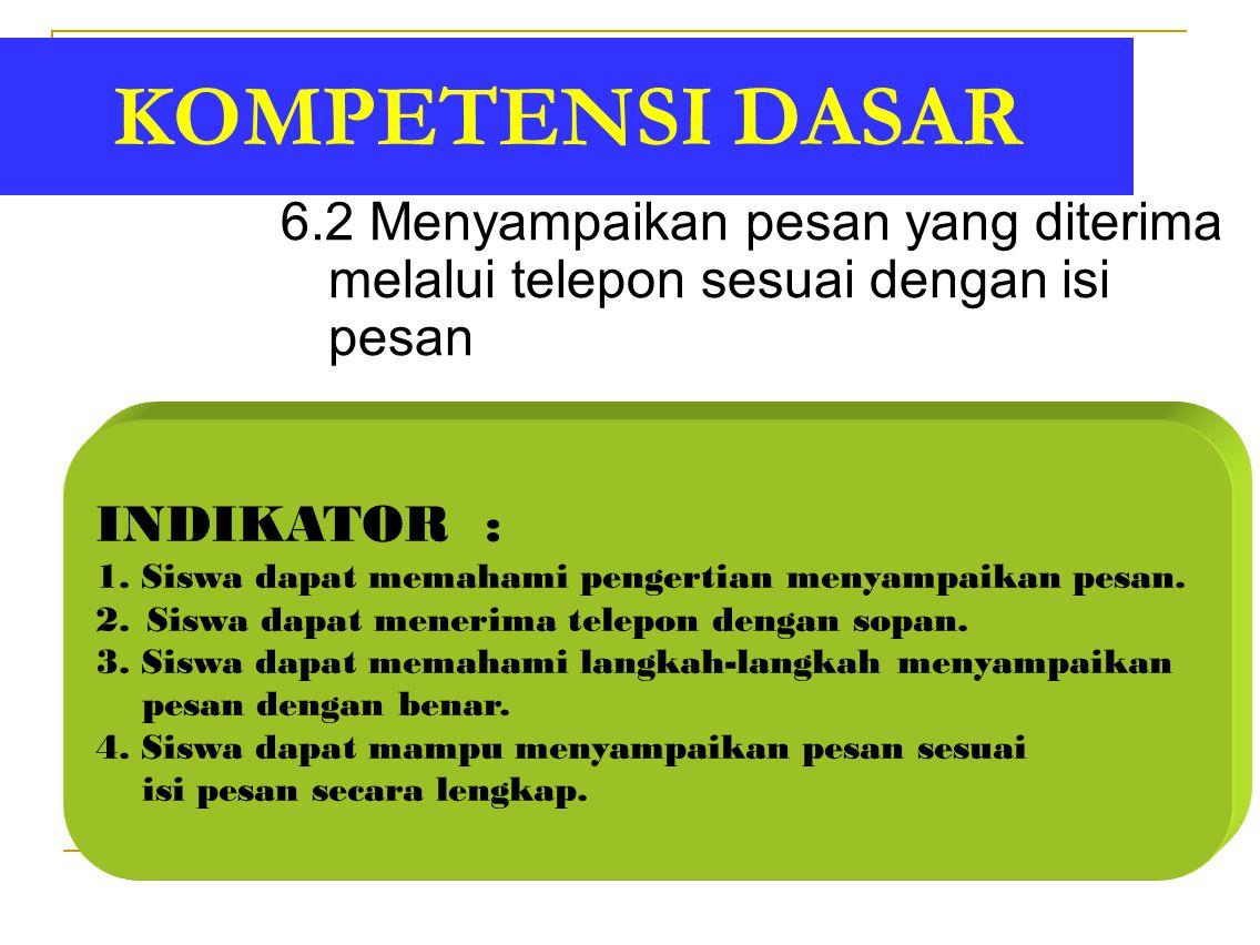 KOMPETENSI DASAR 6.2 Menyampaikan pesan yang diterima melalui telepon sesuai dengan isi pesan. INDIKATOR :