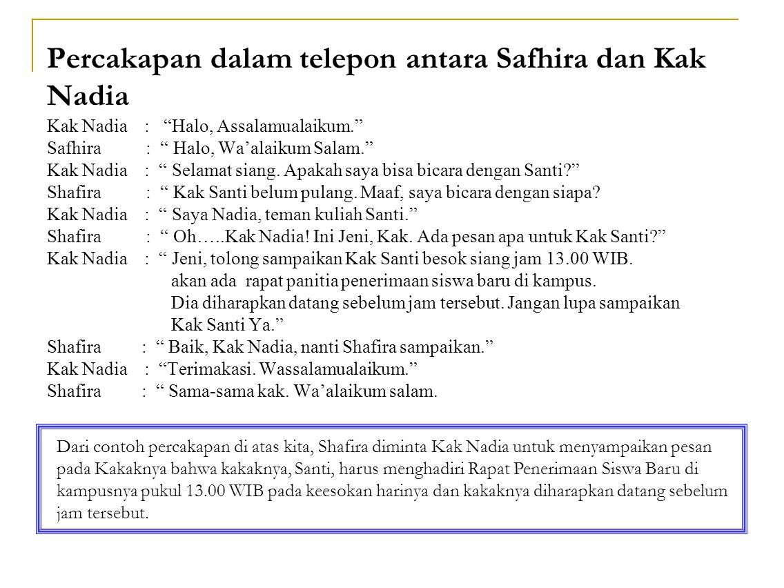Percakapan dalam telepon antara Safhira dan Kak Nadia Kak Nadia : Halo, Assalamualaikum. Safhira : Halo, Wa'alaikum Salam. Kak Nadia : Selamat siang. Apakah saya bisa bicara dengan Santi Shafira : Kak Santi belum pulang. Maaf, saya bicara dengan siapa Kak Nadia : Saya Nadia, teman kuliah Santi. Shafira : Oh…..Kak Nadia! Ini Jeni, Kak. Ada pesan apa untuk Kak Santi Kak Nadia : Jeni, tolong sampaikan Kak Santi besok siang jam 13.00 WIB. akan ada rapat panitia penerimaan siswa baru di kampus. Dia diharapkan datang sebelum jam tersebut. Jangan lupa sampaikan Kak Santi Ya. Shafira : Baik, Kak Nadia, nanti Shafira sampaikan. Kak Nadia : Terimakasi. Wassalamualaikum. Shafira : Sama-sama kak. Wa'alaikum salam.