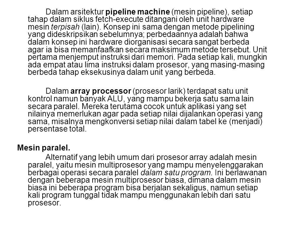 Dalam arsitektur pipeline machine (mesin pipeline), setiap tahap dalam siklus fetch-execute ditangani oleh unit hardware mesin terpisah (lain). Konsep ini sama dengan metode pipelining yang dideskripsikan sebelumnya; perbedaannya adalah bahwa dalam konsep ini hardware diorganisasi secara sangat berbeda agar ia bisa memanfaafkan secara maksimum metode tersebut. Unit pertama menjemput instruksi dari memori. Pada setiap kali, mungkin ada empat atau lima instruksi dalam prosesor, yang masing-masing berbeda tahap eksekusinya dalam unit yang berbeda.