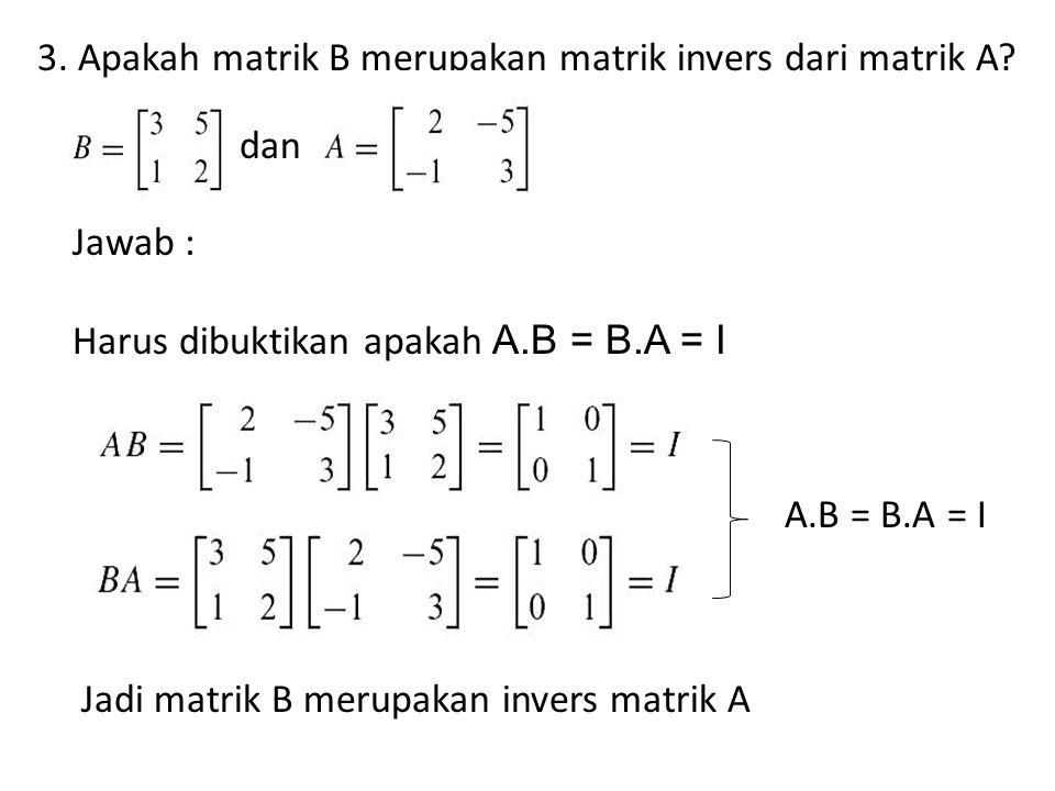 3. Apakah matrik B merupakan matrik invers dari matrik A