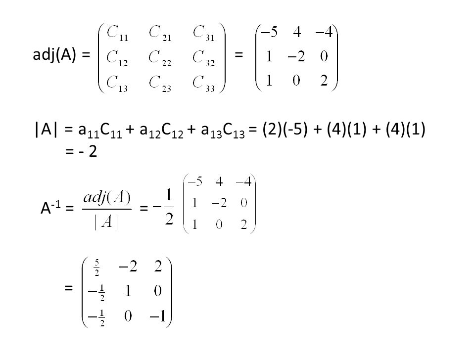 adj(A) = = |A| = a11C11 + a12C12 + a13C13 = (2)(-5) + (4)(1) + (4)(1) = - 2 A-1 = = =