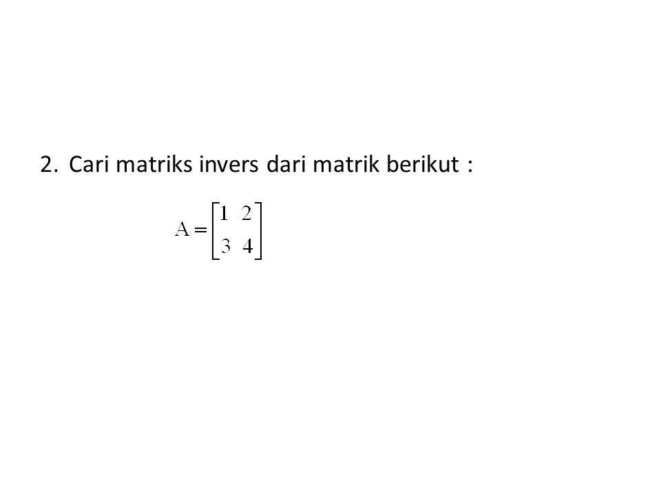 Cari matriks invers dari matrik berikut :