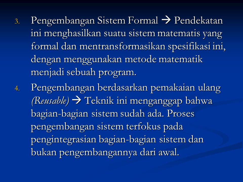 Pengembangan Sistem Formal  Pendekatan ini menghasilkan suatu sistem matematis yang formal dan mentransformasikan spesifikasi ini, dengan menggunakan metode matematik menjadi sebuah program.