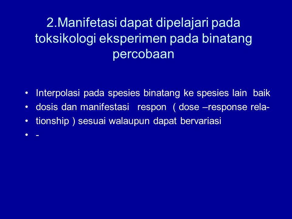 2.Manifetasi dapat dipelajari pada toksikologi eksperimen pada binatang percobaan