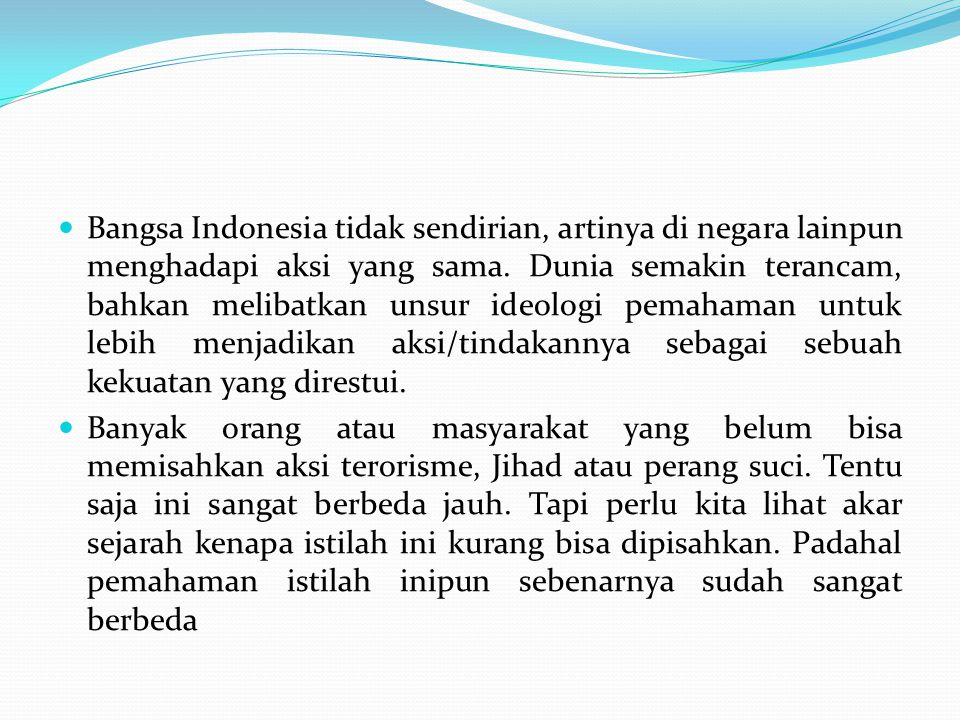 Bangsa Indonesia tidak sendirian, artinya di negara lainpun menghadapi aksi yang sama. Dunia semakin terancam, bahkan melibatkan unsur ideologi pemahaman untuk lebih menjadikan aksi/tindakannya sebagai sebuah kekuatan yang direstui.