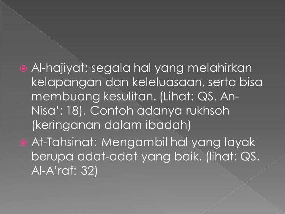 Al-hajiyat: segala hal yang melahirkan kelapangan dan keleluasaan, serta bisa membuang kesulitan. (Lihat: QS. An-Nisa': 18). Contoh adanya rukhsoh (keringanan dalam ibadah)