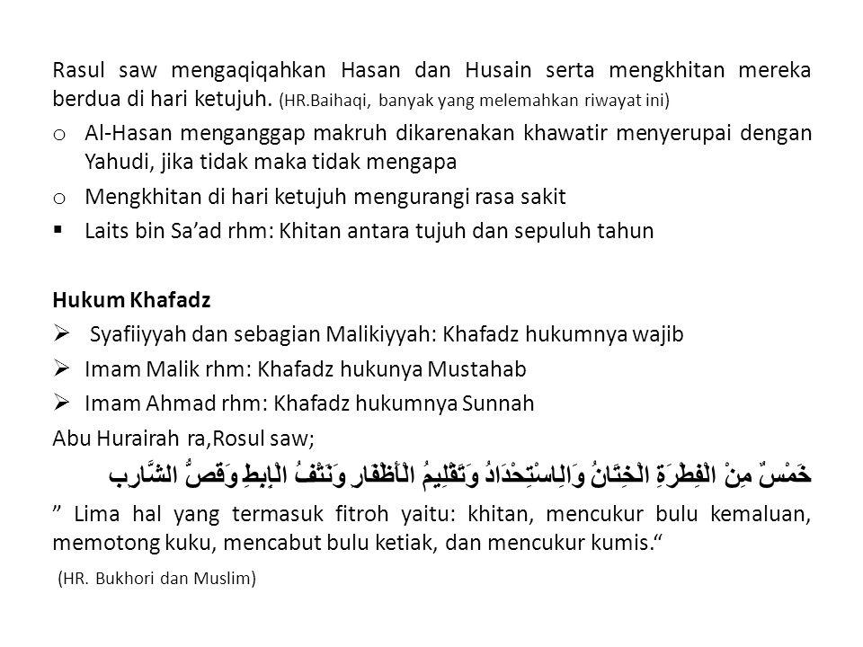 Rasul saw mengaqiqahkan Hasan dan Husain serta mengkhitan mereka berdua di hari ketujuh. (HR.Baihaqi, banyak yang melemahkan riwayat ini)