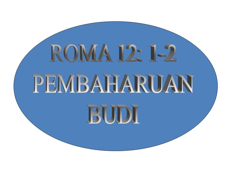 ROMA 12: 1-2 PEMBAHARUAN BUDI