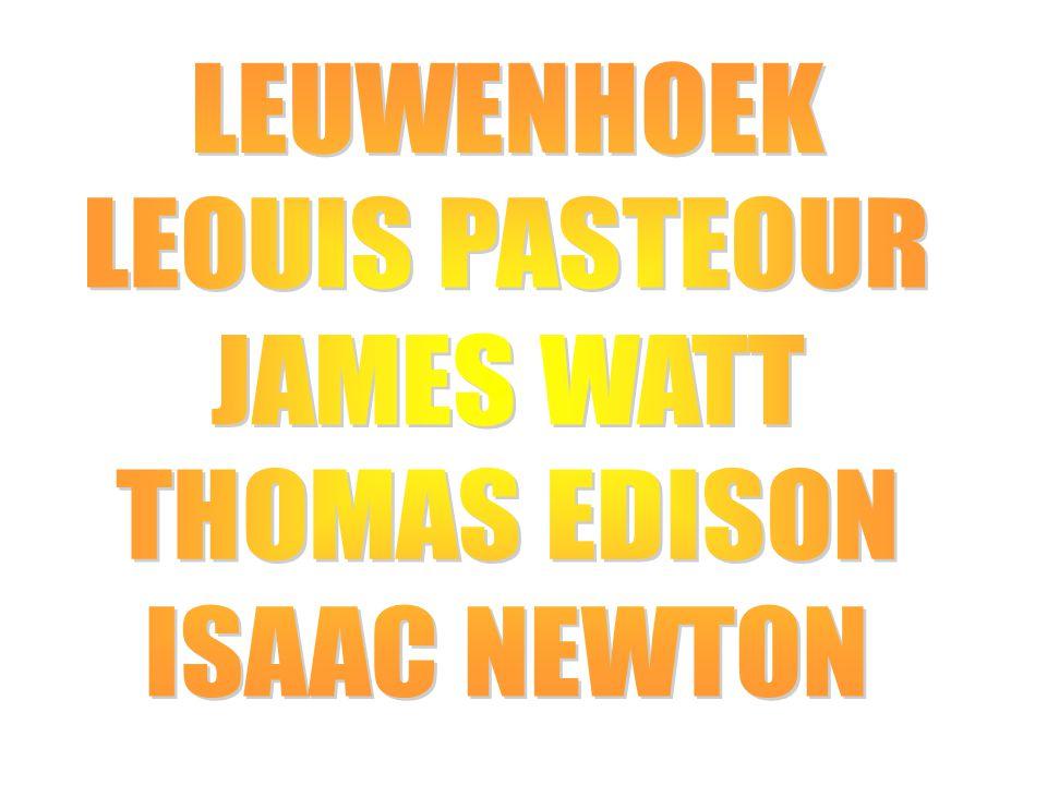 LEUWENHOEK LEOUIS PASTEOUR JAMES WATT THOMAS EDISON ISAAC NEWTON