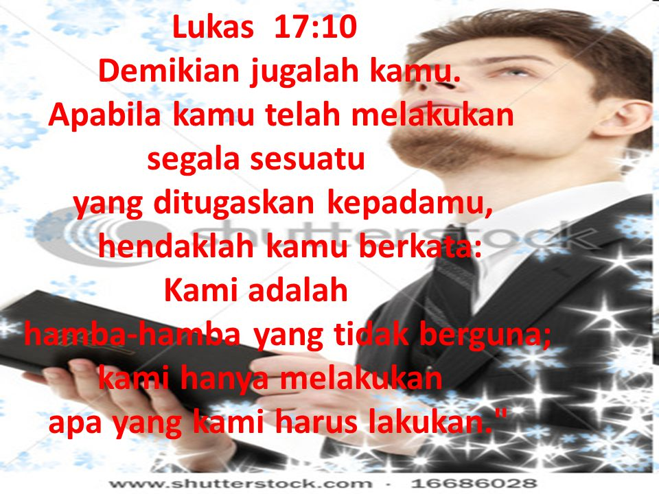 Lukas 17:10 Demikian jugalah kamu. Apabila kamu telah melakukan. segala sesuatu. yang ditugaskan kepadamu,