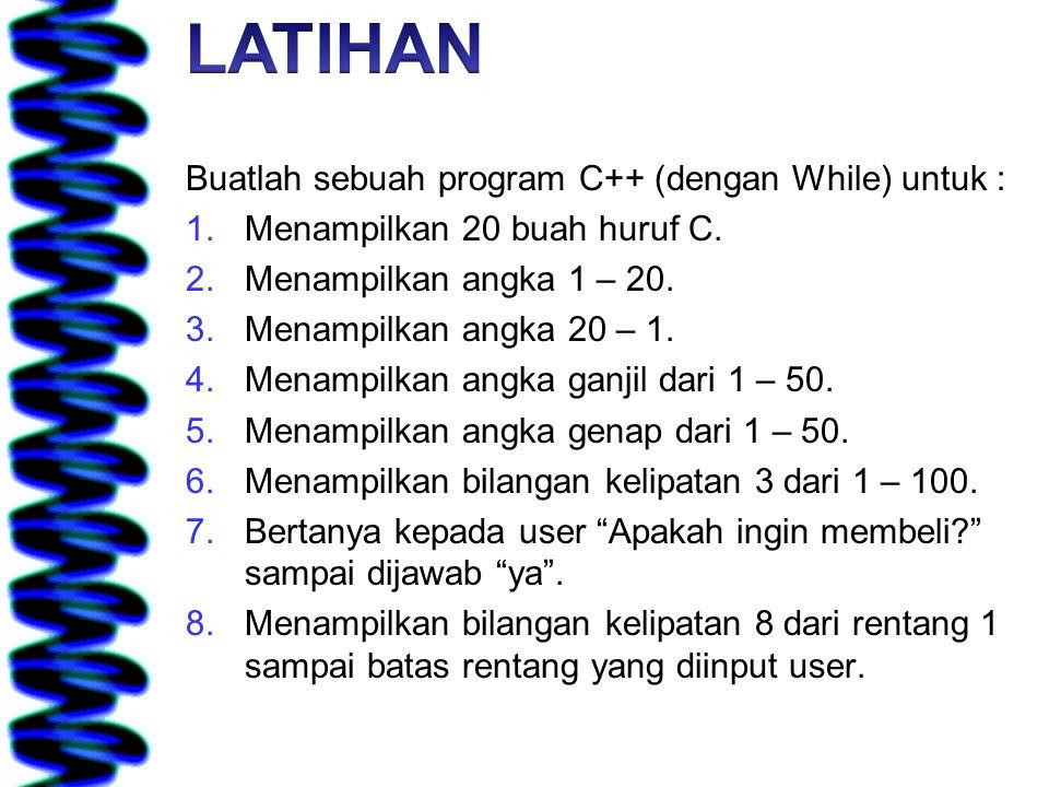LATIHAN Buatlah sebuah program C++ (dengan While) untuk :