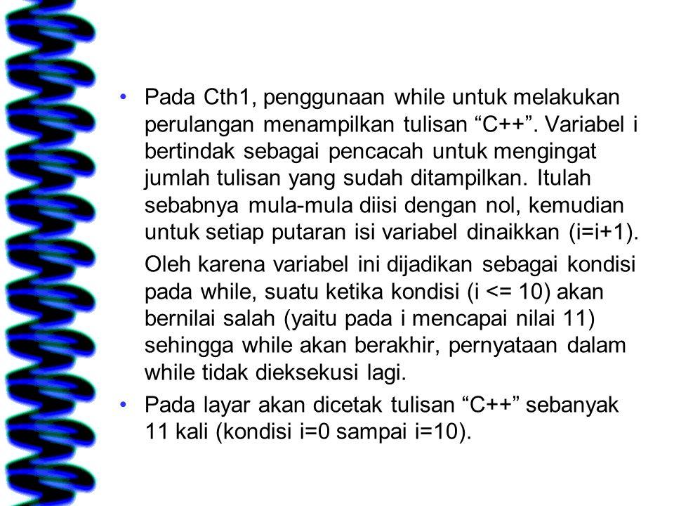 Pada Cth1, penggunaan while untuk melakukan perulangan menampilkan tulisan C++ . Variabel i bertindak sebagai pencacah untuk mengingat jumlah tulisan yang sudah ditampilkan. Itulah sebabnya mula-mula diisi dengan nol, kemudian untuk setiap putaran isi variabel dinaikkan (i=i+1).