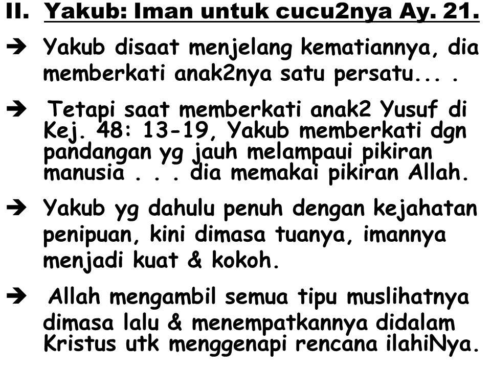 II. Yakub: Iman untuk cucu2nya Ay. 21.