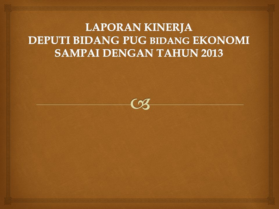 LAPORAN KINERJA DEPUTI BIDANG PUG BIDANG EKONOMI SAMPAI DENGAN TAHUN 2013