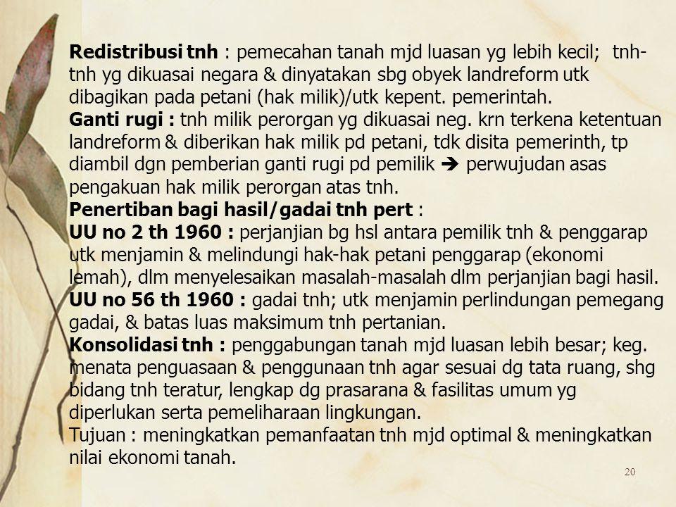 Redistribusi tnh : pemecahan tanah mjd luasan yg lebih kecil; tnh-tnh yg dikuasai negara & dinyatakan sbg obyek landreform utk dibagikan pada petani (hak milik)/utk kepent. pemerintah.