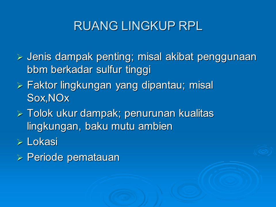 RUANG LINGKUP RPL Jenis dampak penting; misal akibat penggunaan bbm berkadar sulfur tinggi. Faktor lingkungan yang dipantau; misal Sox,NOx.
