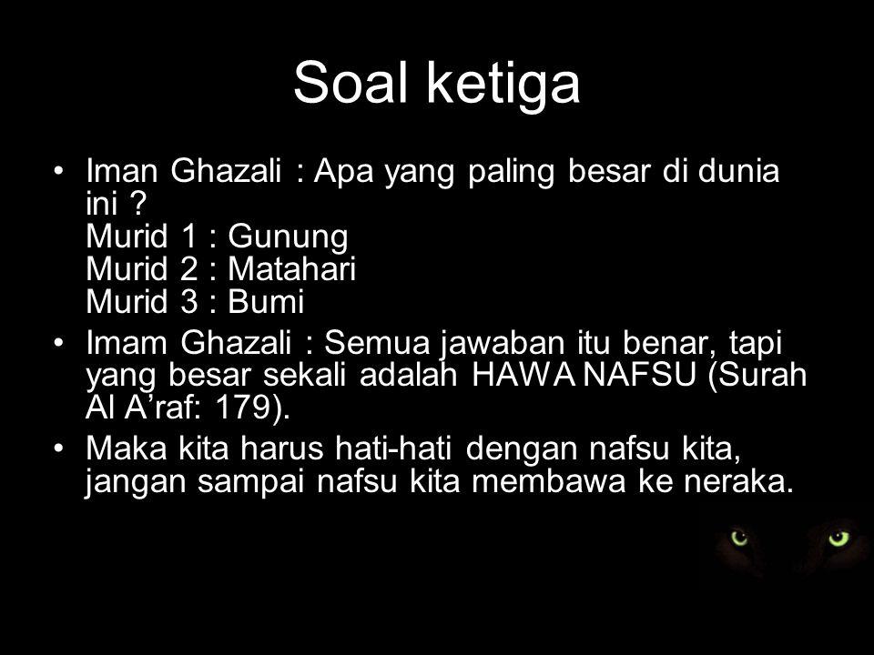 Soal ketiga Iman Ghazali : Apa yang paling besar di dunia ini Murid 1 : Gunung Murid 2 : Matahari Murid 3 : Bumi.