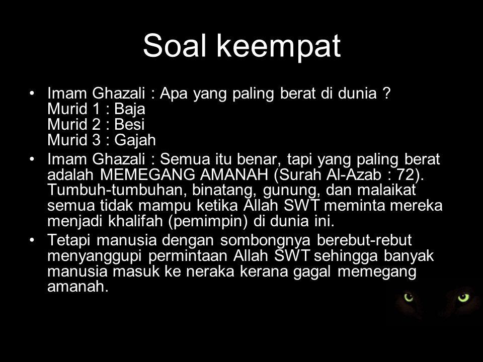Soal keempat Imam Ghazali : Apa yang paling berat di dunia Murid 1 : Baja Murid 2 : Besi Murid 3 : Gajah.