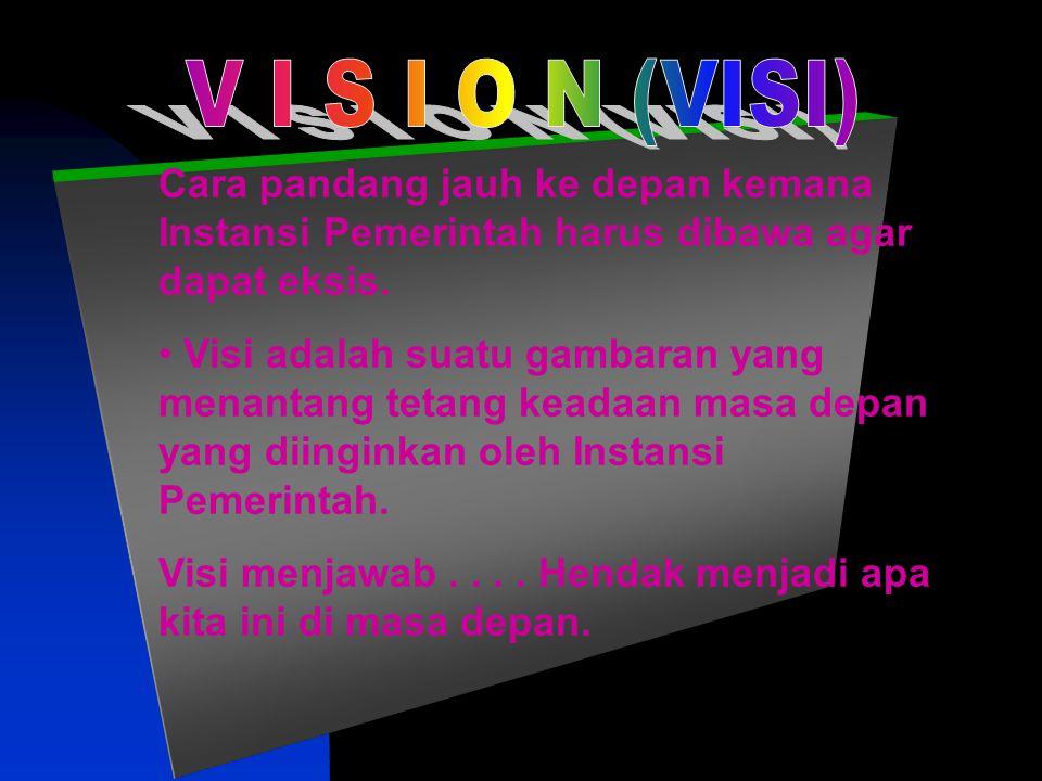 V I S I O N (VISI) Cara pandang jauh ke depan kemana Instansi Pemerintah harus dibawa agar dapat eksis.