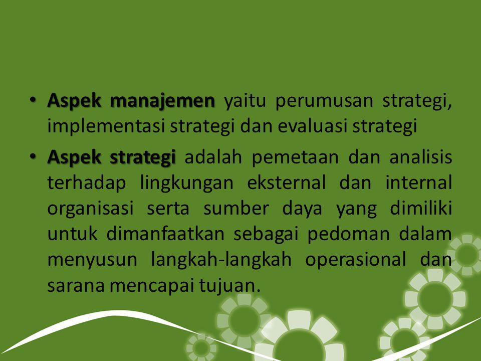 Aspek manajemen yaitu perumusan strategi, implementasi strategi dan evaluasi strategi