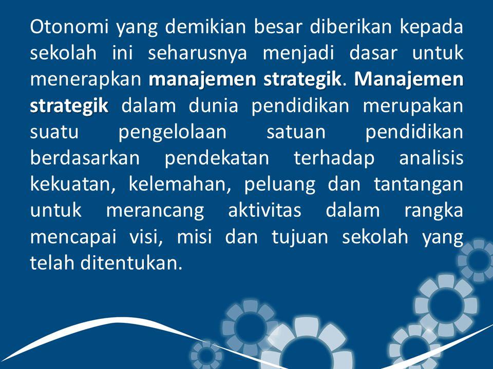 Otonomi yang demikian besar diberikan kepada sekolah ini seharusnya menjadi dasar untuk menerapkan manajemen strategik.