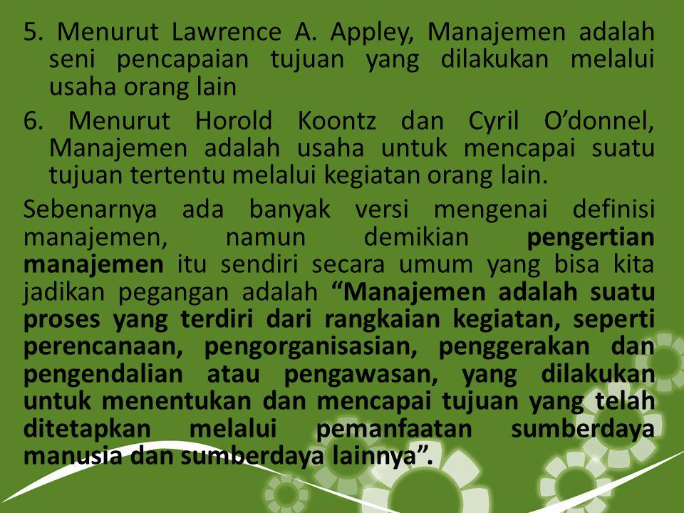 5. Menurut Lawrence A. Appley, Manajemen adalah seni pencapaian tujuan yang dilakukan melalui usaha orang lain