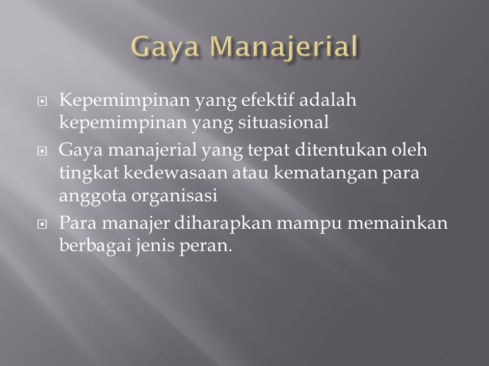 Gaya Manajerial Kepemimpinan yang efektif adalah kepemimpinan yang situasional.