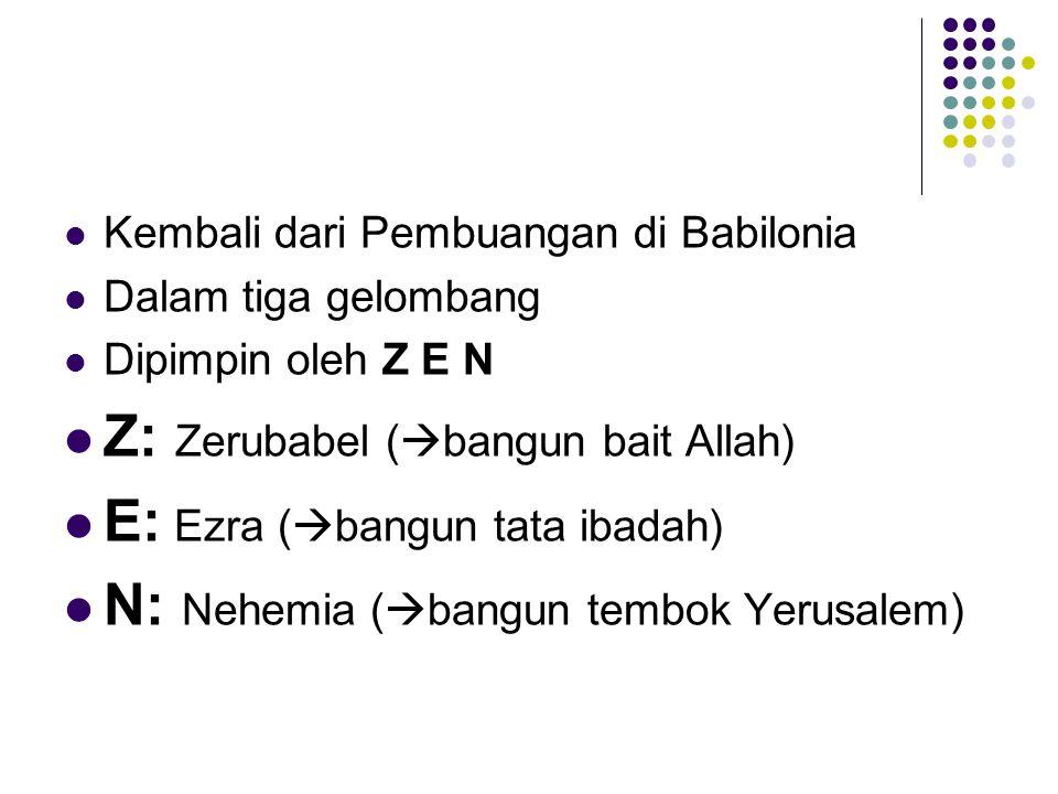 Z: Zerubabel (bangun bait Allah) E: Ezra (bangun tata ibadah)
