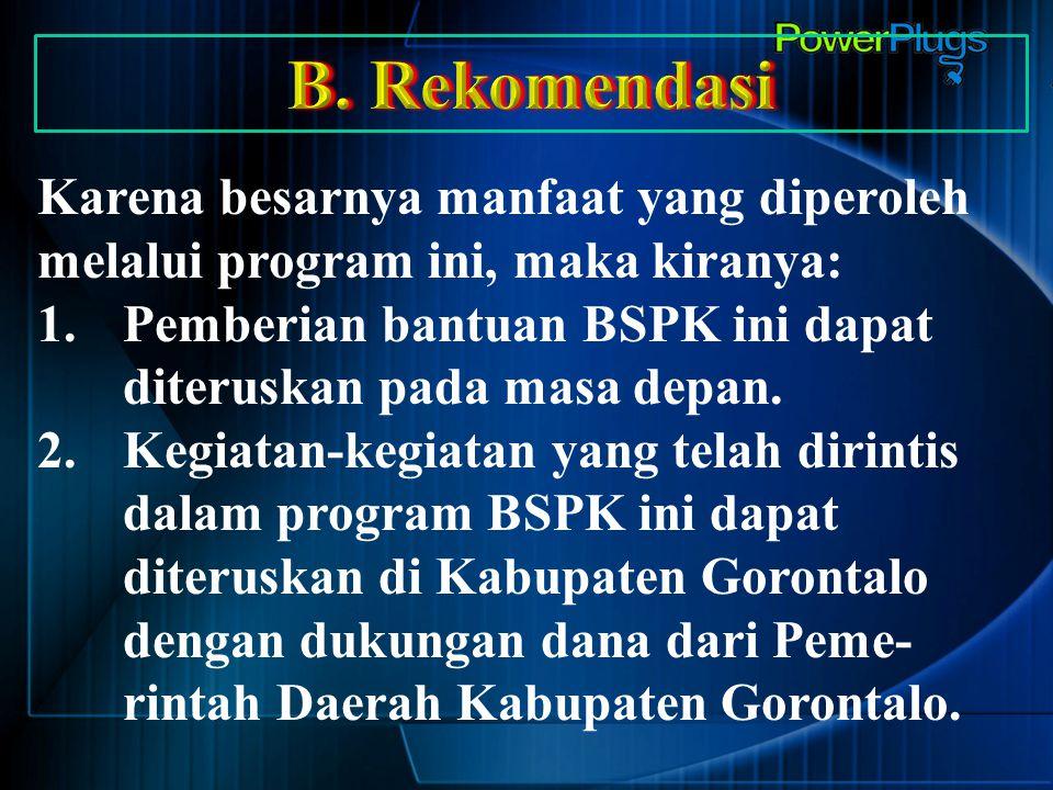 B. Rekomendasi Karena besarnya manfaat yang diperoleh melalui program ini, maka kiranya: