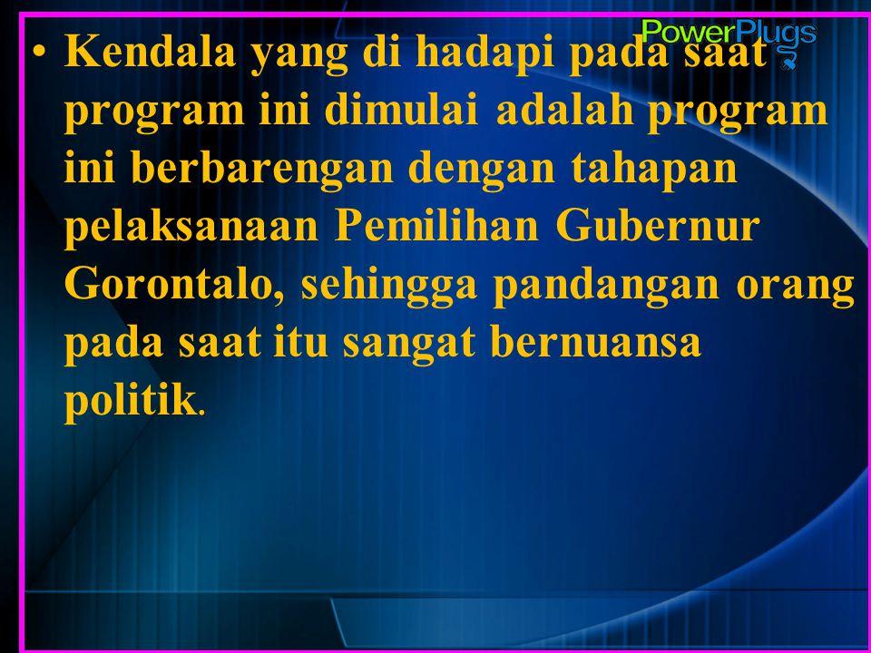 Kendala yang di hadapi pada saat program ini dimulai adalah program ini berbarengan dengan tahapan pelaksanaan Pemilihan Gubernur Gorontalo, sehingga pandangan orang pada saat itu sangat bernuansa politik.