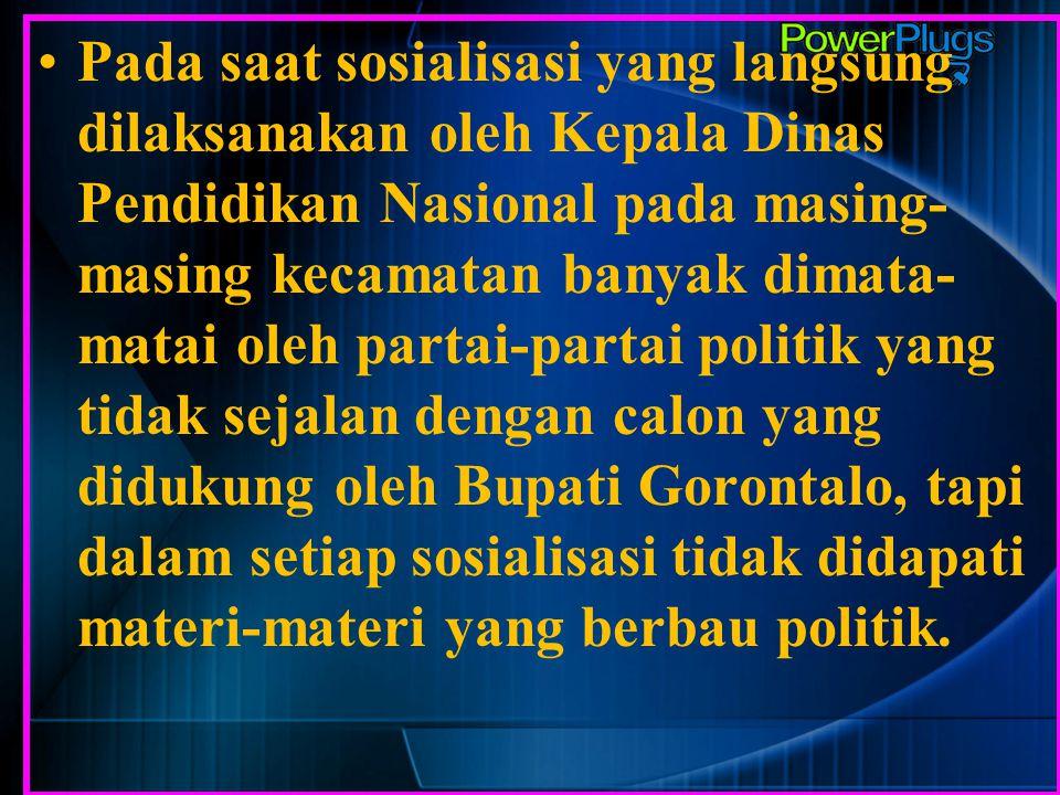 Pada saat sosialisasi yang langsung dilaksanakan oleh Kepala Dinas Pendidikan Nasional pada masing-masing kecamatan banyak dimata-matai oleh partai-partai politik yang tidak sejalan dengan calon yang didukung oleh Bupati Gorontalo, tapi dalam setiap sosialisasi tidak didapati materi-materi yang berbau politik.