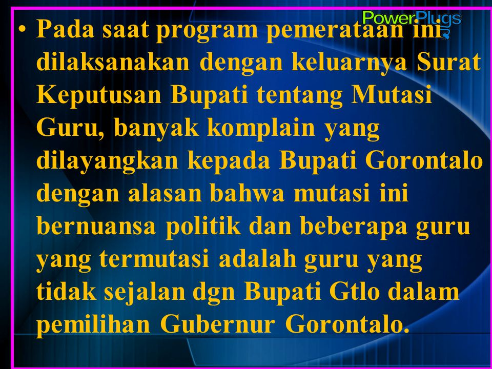 Pada saat program pemerataan ini dilaksanakan dengan keluarnya Surat Keputusan Bupati tentang Mutasi Guru, banyak komplain yang dilayangkan kepada Bupati Gorontalo dengan alasan bahwa mutasi ini bernuansa politik dan beberapa guru yang termutasi adalah guru yang tidak sejalan dgn Bupati Gtlo dalam pemilihan Gubernur Gorontalo.