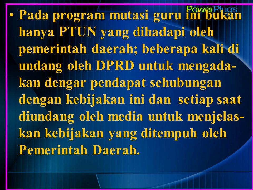 Pada program mutasi guru ini bukan hanya PTUN yang dihadapi oleh pemerintah daerah; beberapa kali di undang oleh DPRD untuk mengada-kan dengar pendapat sehubungan dengan kebijakan ini dan setiap saat diundang oleh media untuk menjelas-kan kebijakan yang ditempuh oleh Pemerintah Daerah.
