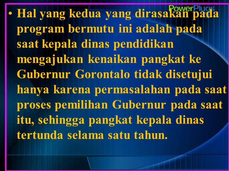 Hal yang kedua yang dirasakan pada program bermutu ini adalah pada saat kepala dinas pendidikan mengajukan kenaikan pangkat ke Gubernur Gorontalo tidak disetujui hanya karena permasalahan pada saat proses pemilihan Gubernur pada saat itu, sehingga pangkat kepala dinas tertunda selama satu tahun.
