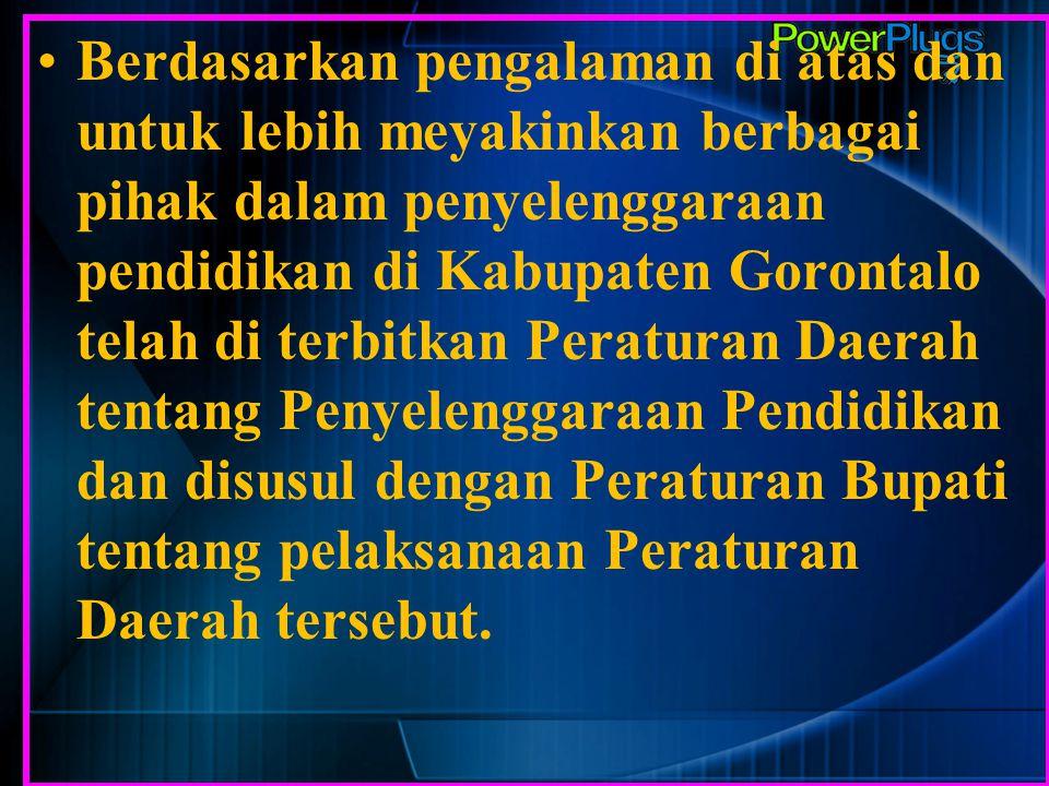 Berdasarkan pengalaman di atas dan untuk lebih meyakinkan berbagai pihak dalam penyelenggaraan pendidikan di Kabupaten Gorontalo telah di terbitkan Peraturan Daerah tentang Penyelenggaraan Pendidikan dan disusul dengan Peraturan Bupati tentang pelaksanaan Peraturan Daerah tersebut.