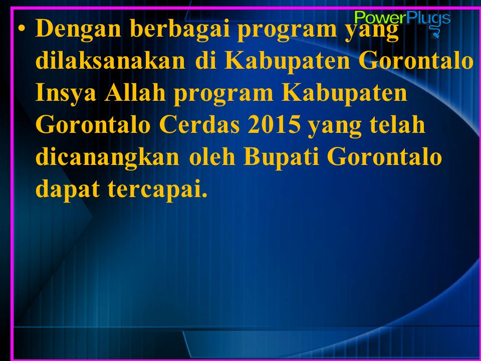 Dengan berbagai program yang dilaksanakan di Kabupaten Gorontalo Insya Allah program Kabupaten Gorontalo Cerdas 2015 yang telah dicanangkan oleh Bupati Gorontalo dapat tercapai.